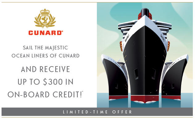CUNARD COMMODORE - Sail the Majestic Ocean Liners of Cunard and Receive up to $300 in On-Board Credit! Limited Time Offer